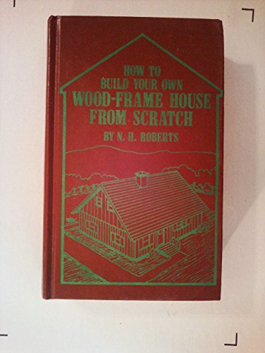 How to build your own wood-frame house from scratch: Nadine H Roberts