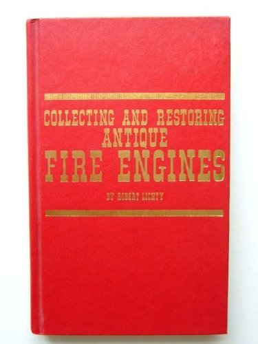 Collecting and Restoring Antique Fire Engines: Lichty, Robert