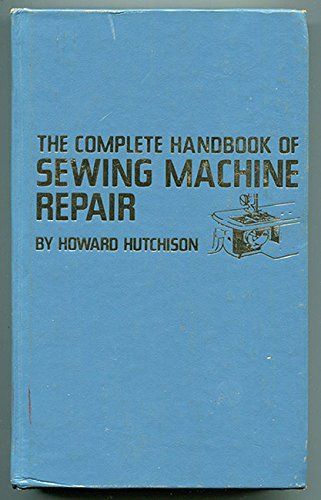 The complete handbook of sewing machine repair: Hutchison, Howard