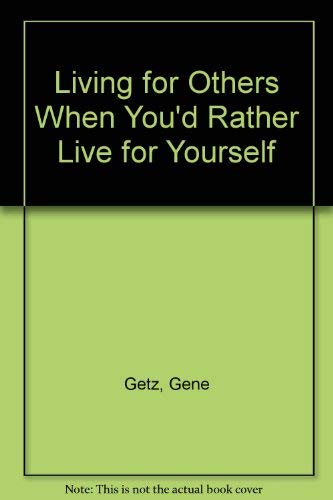 Living for Others When You'd Rather Live for Yourself (Biblical renewal series): Gene Getz