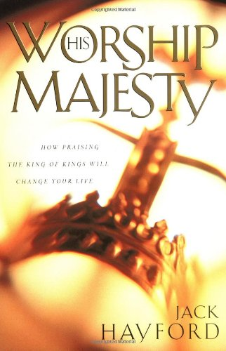 Worship His Majesty: How Praising the King of Kings Will Change Your Life (9780830723980) by Jack W. Hayford