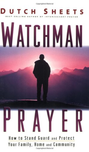 Watchman Prayer: Keeping the Enemy Out While Protecting Your Family, Home and Community (0830725687) by Dutch Sheets