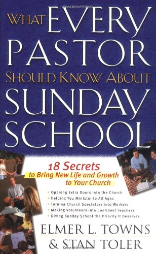 What Every Pastor Should Know About Sunday School: 18 Secrets to Bring New Life and Growth to Your Church (9780830728596) by Elmer L. Towns; Stan Toler