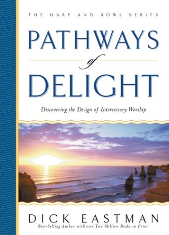 Pathways of Delight: Discovering the Design of Intercessory Worship (The Harp and Bowl Series) (0830729488) by Dick Eastman