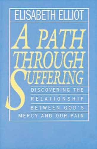 A Path Through Suffering: Discovering the Relationship Between God's Mercy and Our Pain (0830734694) by Elisabeth Elliot