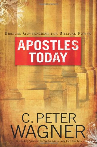 Apostles Today: Biblical Government for Biblical Power: C. Peter Wagner
