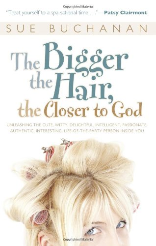9780830743834: The Bigger the Hair, the Closer to God: Unleashing the Cute, Witty, Delightful, Intelligent, Passionate, Authentic, Interesting, Life-of-the-party Person Inside You!