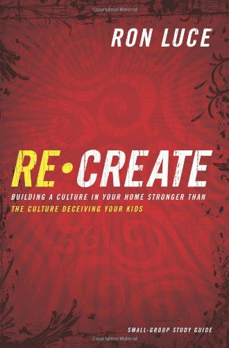 9780830746385: Recreate: Building a Culture in Your Home Stronger than the Culture Deceiving Your Kids - Small-Group Study Guide