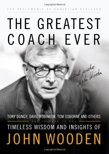 The Greatest Coach Ever: Timeless Wisdom and Insights of John Wooden (The Heart of a Coach Series) (0830755403) by Fellowship of Christian Athletes; John Wooden