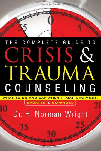 9780830758401: The Complete Guide to Crisis & Trauma Counseling: What to Do and Say When It Matters Most!