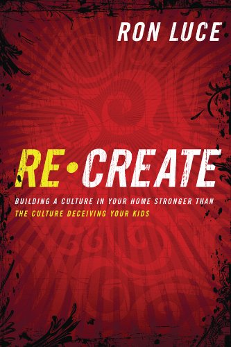 ReCreate: Building a Culture in Your Home Stronger Than The Culture Deceiving Your Kids (0830758550) by Luce, Ron