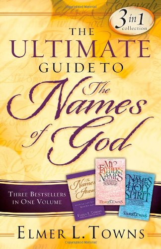 The Ultimate Guide to the Names of God : Three Bestsellers in One Volume: Elmer L. Towns
