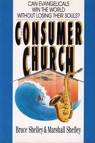 The Consumer Church: Can Evangelicals Win the World Without Losing Their Souls? (0830813381) by Shelley, Bruce L.; Shelley, Marshall