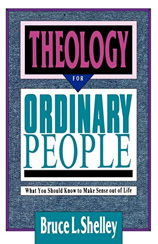 Theology for Ordinary People: What You Should Know to Make Sense out of Life (9780830813421) by Bruce L. Shelley