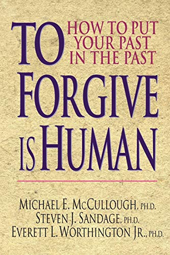 To Forgive Is Human: How to Put Your Past in the Past: McCullough, Michael E., Sandage, Steven J., ...