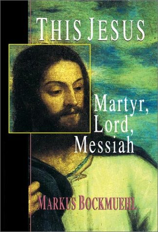 This Jesus : Martyr, Lord, Messiah: Markus Bockmuehl