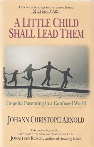 A Little Child Shall Lead Them: Hopeful Parenting in a Confused World: Arnold, Johann Christoph