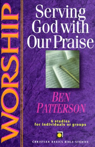 Worship: Serving God With Our Praise : 6 Studies for Individuals or Groups (Christian Basics Bible Studies) (9780830820085) by Ben Patterson; Dietrich Gruen