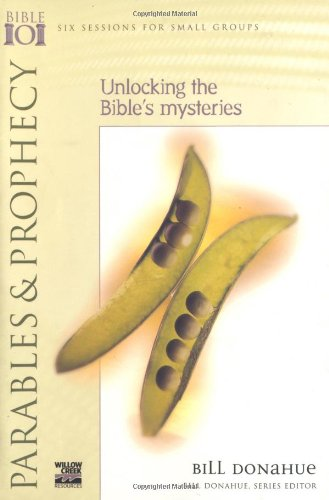 Parables & Prophecy: Unlocking the Bible's Mysteries (Willow Creek Bible 101 Series) (0830820663) by Bill Donahue