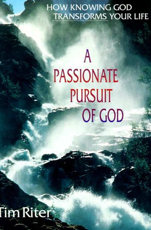 A Passionate Pursuit of God: How Knowing God Transforms Your Life: Riter, Tim