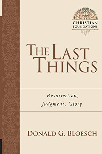 The Last Things: Resurrection, Judgment, Glory (Christian Foundations): Bloesch, Donald G.