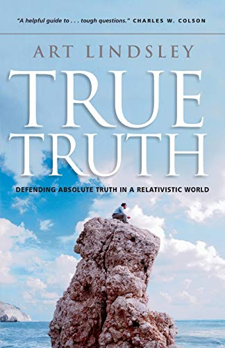 True Truth: Defending Absolute Truth in a Relativistic World: Art Lindsley