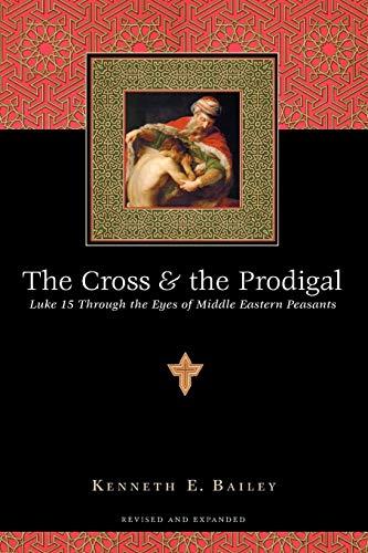 The Cross & the Prodigal: Luke 15: Bailey, Kenneth E.