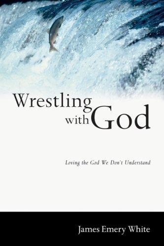Wrestling with God: Loving the God We Don't Understand: White, James Emery