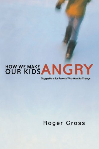 How We Make Our Kids Angry: Suggestions for Parents Who Want to Change: Roger Cross