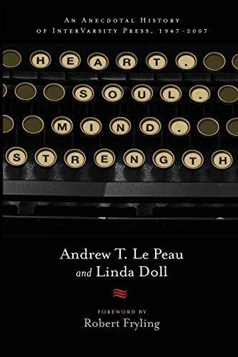 Heart. Soul. Mind. Strength.: An Anecdotal History of InterVarsity Press, 1947-2007: Andrew T. Le ...