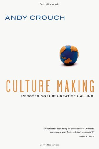 Culture Making: Recovering Our Creative Calling: Crouch, Andy