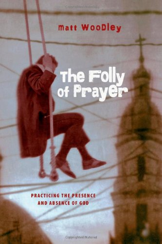 The Folly of Prayer: Practicing the Presence and Absence of God: Woodley, Matt