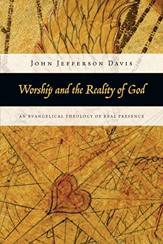 Worship and the Reality of God: An Evangelical Theology of Real Presence (0830838848) by John Jefferson Davis