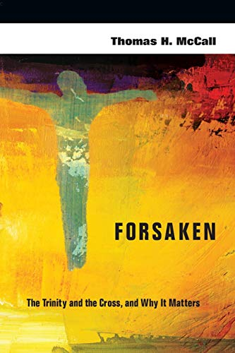 Forsaken: The Trinity and the Cross, and Why It Matters: Thomas H. McCall
