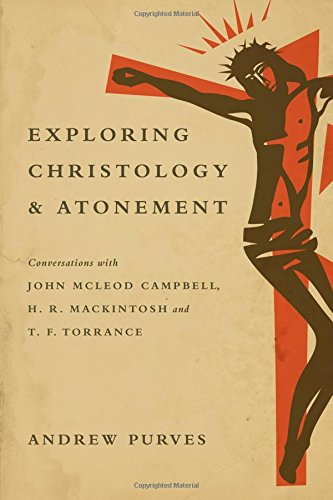 Exploring Christology and Atonement: Conversations with John McLeod Campbell, H. R. Mackintosh and ...