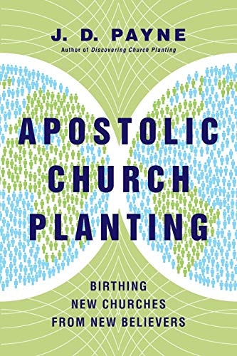 Apostolic Church Planting: Birthing New Churches from New Believers: Payne, J. D.