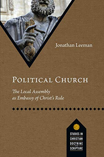 Political Church: The Local Assembly as Embassy of Christ's Rule (Paperback): Jonathan Leeman