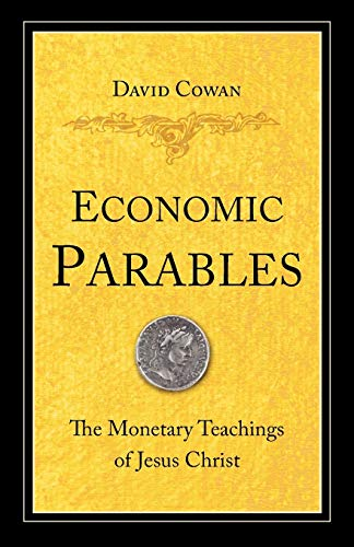 Economic Parables: The Monetary Teachings of Jesus Christ: David Cowan