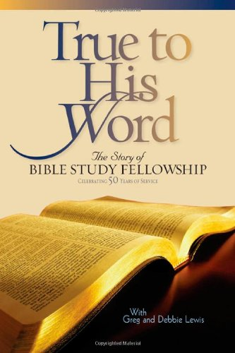 True to His Word: The Story of Bible Study Fellowship (BSF): Gregg Lewis