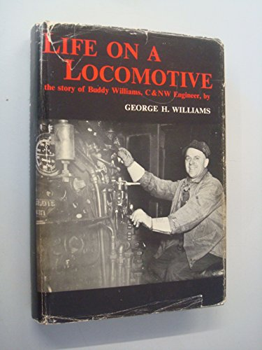Life on a Locomotive: The Story of Buddy Williams, C & NW Engineer: Williams, George H.