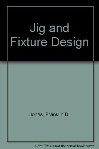 Jig and fixture design : a treatise: Jones, Franklin Day