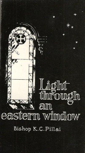 Light Through an Eastern Window: Pillai, Bishop K. C.