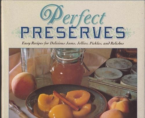 PERFECT PRESERVES Easy Recipes for Delicious Jams, Jellies, Pickles, and Relishes