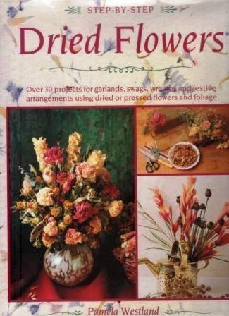 Step-By-Step Dried Flowers: Over 30 Projects for Garlands, Swags, Wreaths and Festive