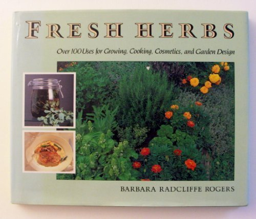Fresh Herbs Over 100 Uses for Growing, Cooking, Cosmetics, and Garden Design
