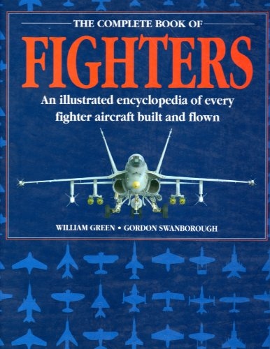 The Complete Book of Fighters: An Illustrated Encyclopedia of Every Fighter Aircraft Built and ...