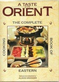 A TASTE OF THE ORIENT - the complete book of Eastern cooking