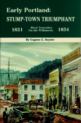 Early Portland: Stump-town triumphant, rival townsites on the Willamette, 1831-1854: Snyder, Eugene...