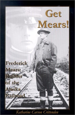 Get Mears! Frederick Mears: Builder of the Alaska Railroad