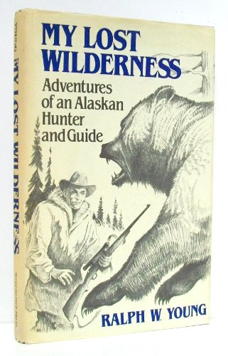 MY LOST WILDERNESS, ADVENTURES OF AN ALASKAN HUNTER AND GUIDE: Ralph W. Young